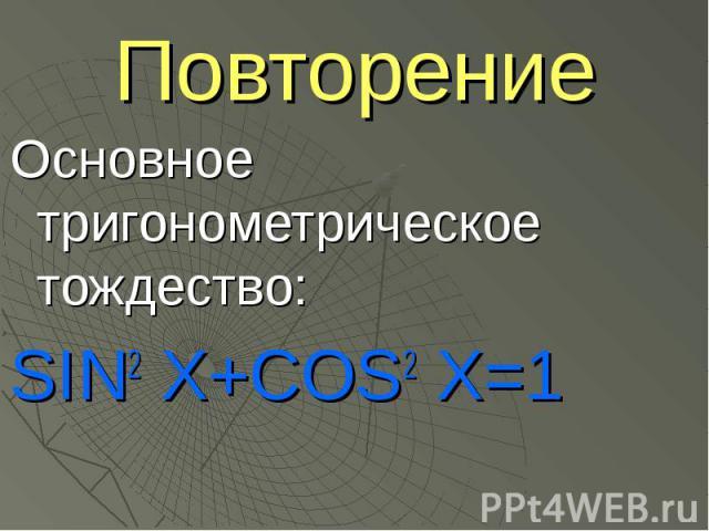 Повторение Основное тригонометрическое тождество:SIN2 X+COS2 Х=1
