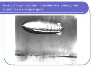 Аэростат –устройство, применяемое в народном хозяйстве и военном деле