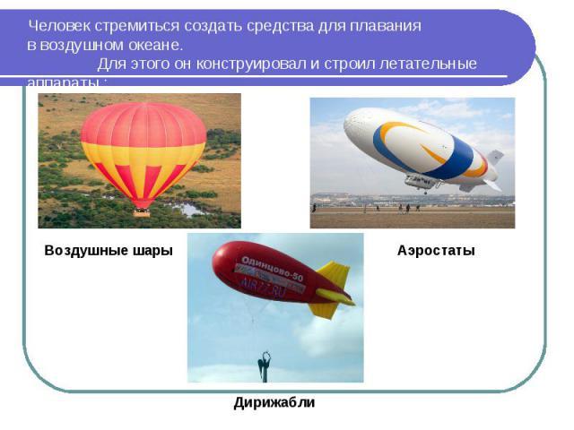 Человек стремиться создать средства для плавания в воздушном океане. Для этого он конструировал и строил летательные аппараты :