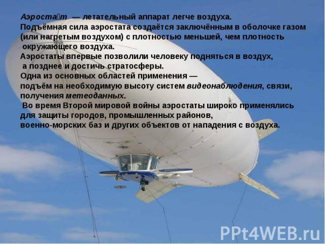 Аэростат — летательный аппарат легче воздуха. Подъёмная сила аэростата создаётся заключённым в оболочке газом (или нагретым воздухом) с плотностью меньшей, чем плотность окружающего воздуха. Аэростаты впервые позволили человеку подняться в воздух, а…