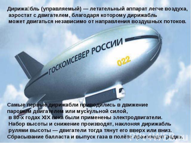 Дирижабль (управляемый) — летательный аппарат легче воздуха, аэростат с двигателем, благодаря которому дирижабль может двигаться независимо от направления воздушных потоков. Самые первые дирижабли приводились в движение паровым двигателем или мускул…
