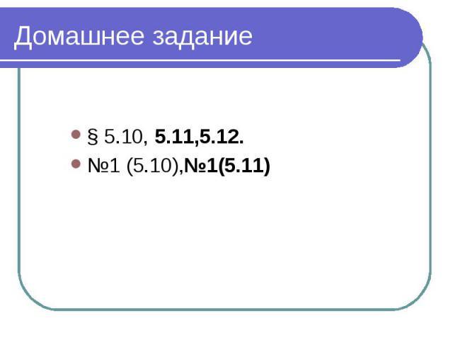 Домашнее задание § 5.10, 5.11,5.12.№1 (5.10),№1(5.11)