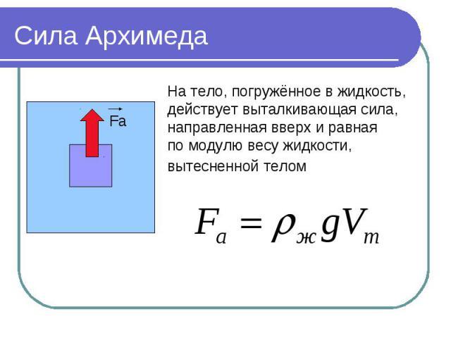 Сила Архимеда На тело, погружённое в жидкость,действует выталкивающая сила, направленная вверх и равнаяпо модулю весу жидкости,вытесненной телом