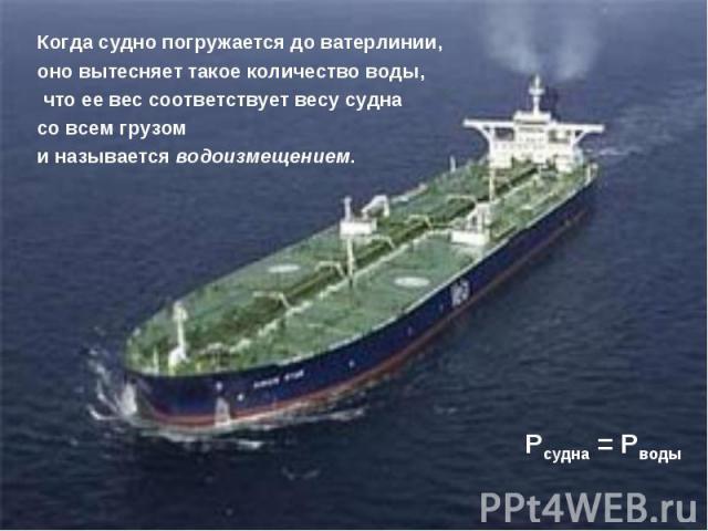 Когда судно погружается до ватерлинии, оно вытесняет такое количество воды, что ее вес соответствует весу судна со всем грузом и называется водоизмещением. Pcудна = Pводы