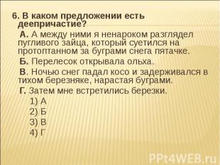 6. В каком предложении есть деепричастие? A. А между ними я ненароком разглядел