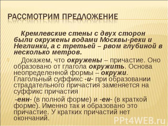 Рассмотрим предложение Кремлевские стены с двух сторон были окружены водами Москвы-реки и Неглинки, а с третьей – рвом глубиной в несколько метров. Докажем, что окружены – причастие. Оно образовано от глагола окружить. Основа неопределенной формы – …