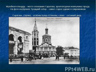 Музейная площадь – место основания Саратова, архитектурная жемчужина города. На