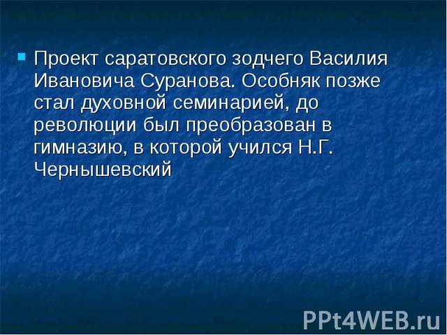 Проект саратовского зодчего Василия Ивановича Суранова. Особняк позже стал духовной семинарией, до революции был преобразован в гимназию, в которой учился Н.Г. Чернышевский