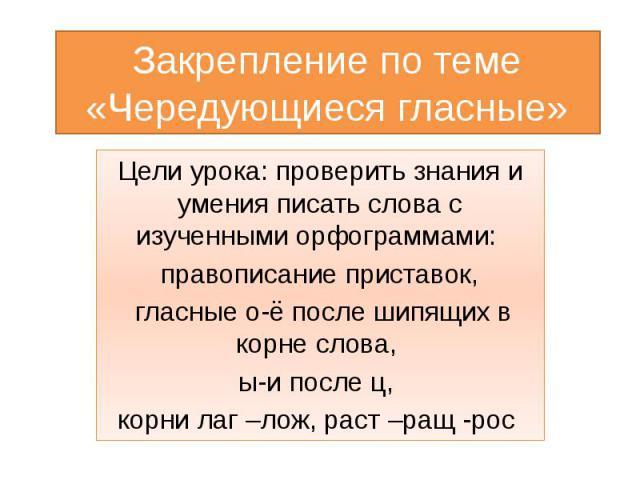 Закрепление по теме «Чередующиеся гласные» Цели урока: проверить знания и умения писать слова с изученными орфограммами: правописание приставок, гласные о-ё после шипящих в корне слова, ы-и после ц, корни лаг –лож, раст –ращ -рос