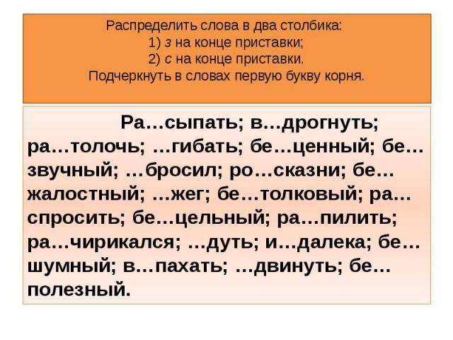Распределить слова в два столбика: 1)з на конце приставки; 2)с на конце приставки. Подчеркнуть в словах первую букву корня. Ра…сыпать; в…дрогнуть; ра…толочь; …гибать; бе…ценный; бе…звучный; …бросил; ро…сказни; бе…жалостный; …жег; бе…толковый; ра…с…