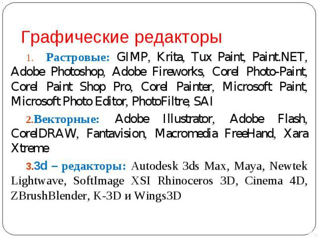 Растровые: GIMP, Krita, Tux Paint, Paint.NET, Adobe Photoshop, Adobe Fireworks, Corel Photo-Paint, Corel Paint Shop Pro, Corel Painter, Microsoft Paint, Microsoft Photo Editor, PhotoFiltre, SAIВекторные: Adobe Illustrator, Adobe Flash, CorelDRAW, Fa…