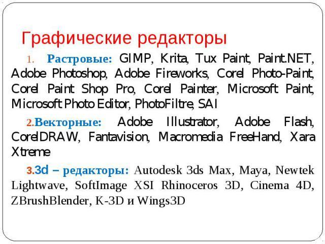 Растровые: GIMP, Krita, Tux Paint, Paint.NET, Adobe Photoshop, Adobe Fireworks, Corel Photo-Paint, Corel Paint Shop Pro, Corel Painter, Microsoft Paint, Microsoft Photo Editor, PhotoFiltre, SAIВекторные: Adobe Illustrator, Adobe Flash, CorelDRAW, Fa…