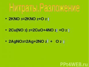 Нитраты.Разложение 2KNO 3=2KNO 2+O 22Cu(NO 3) 2=2CuO+4NO 2 +O 2 2AgNO3=2Ag+2NO 2