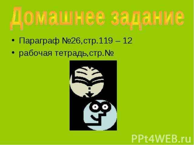 Домашнее задание Параграф №26,стр.119 – 12рабочая тетрадь,стр.№