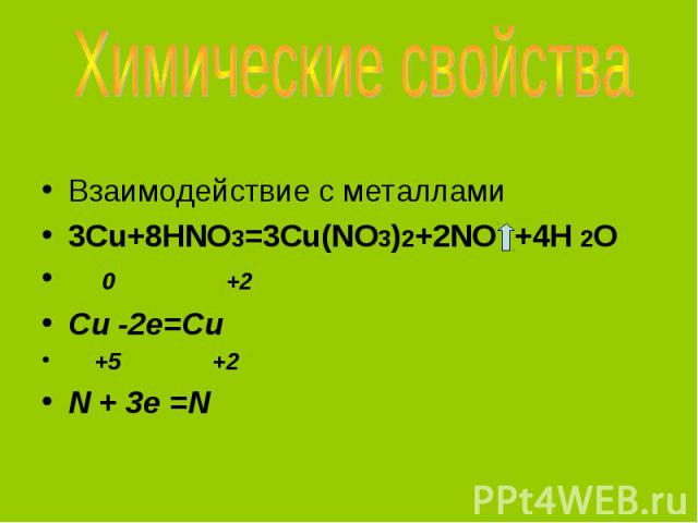 Химические свойства Взаимодействие с металлами3Cu+8HNO3=3Cu(NO3)2+2NO +4H 2O 0 +2Cu -2e=Cu +5 +2N + 3e =N