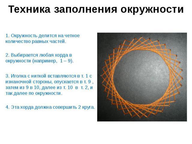 Техника заполнения окружности 1. Окружность делится на четное количество равных частей. 2. Выбирается любая хорда в окружности (например, 1 – 9). 3. Иголка с ниткой вставляются в т. 1 с изнаночной стороны, опускается в т. 9 , затем из 9 в 10, далее …