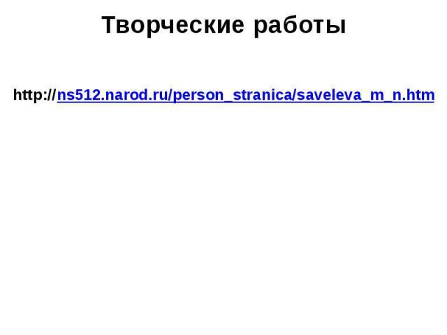 Творческие работы http://ns512.narod.ru/person_stranica/saveleva_m_n.htm