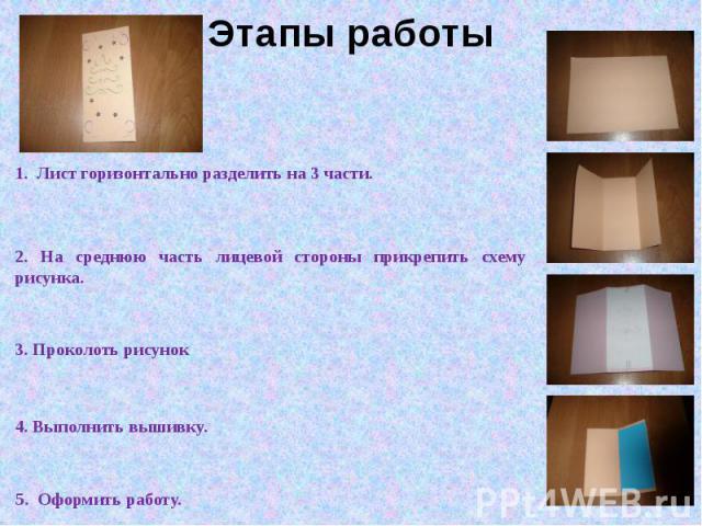 Этапы работы 1. Лист горизонтально разделить на 3 части. 2. На среднюю часть лицевой стороны прикрепить схему рисунка. 3. Проколоть рисунок 4. Выполнить вышивку. 5. Оформить работу.