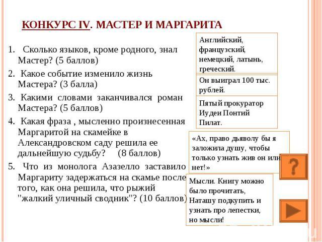 Конкурс IV. Мастер и Маргарита 1. Сколько языков, кроме родного, знал Мастер? (5 баллов)2. Какое событие изменило жизнь Мастера? (3 балла)3. Какими словами заканчивался роман Мастера? (5 баллов) 4. Какая фраза , мысленно произнесенная Маргаритой на …