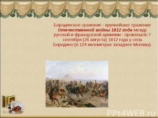 Бородинское сражение - крупнейшее сражение Отечественной войны 1812 года между р