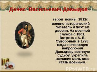 Денис Васильевич Давыдов герой войны 1812г.военно-исторический писатель и поэт.