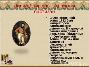 Денис Давыдов – храбрый партизан В Отечественной войне 1812 был инициатором парт