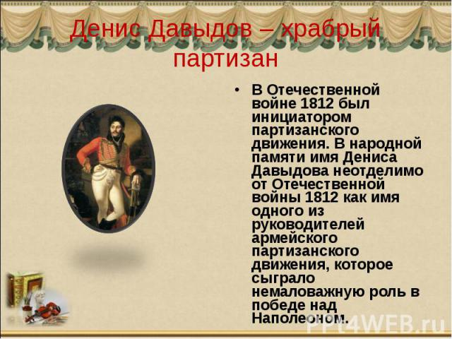 Денис Давыдов – храбрый партизан В Отечественной войне 1812 был инициатором партизанского движения. В народной памяти имя Дениса Давыдова неотделимо от Отечественной войны 1812 как имя одного из руководителей армейского партизанского движения, котор…