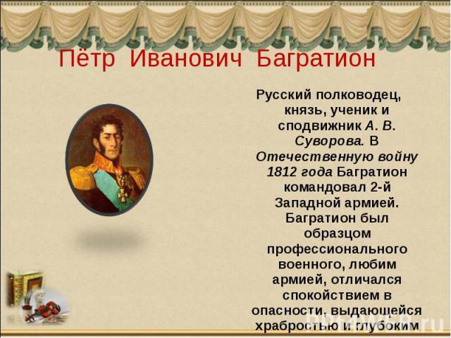Пётр Иванович Багратион Русский полководец, князь, ученик и сподвижник А. В. Суворова. В Отечественную войну 1812 года Багратион командовал 2-й Западной армией. Багратион был образцом профессионального военного, любим армией, отличался спокойствием …
