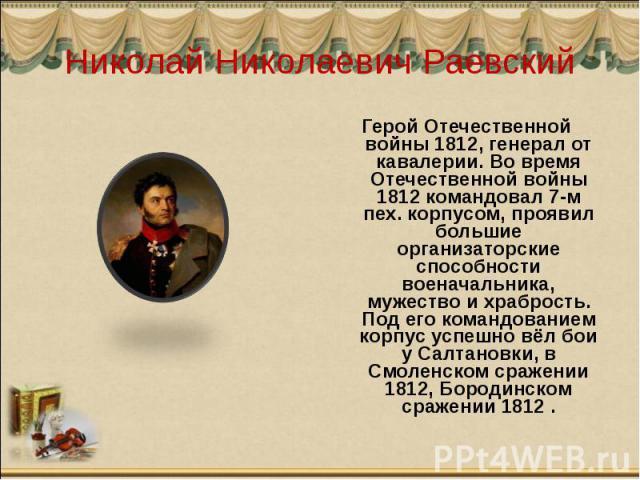 Николай Николаевич Раевский Герой Отечественной войны 1812, генерал от кавалерии. Во время Отечественной войны 1812 командовал 7-м пех. корпусом, проявил большие организаторские способности военачальника, мужество и храбрость. Под его командованием …