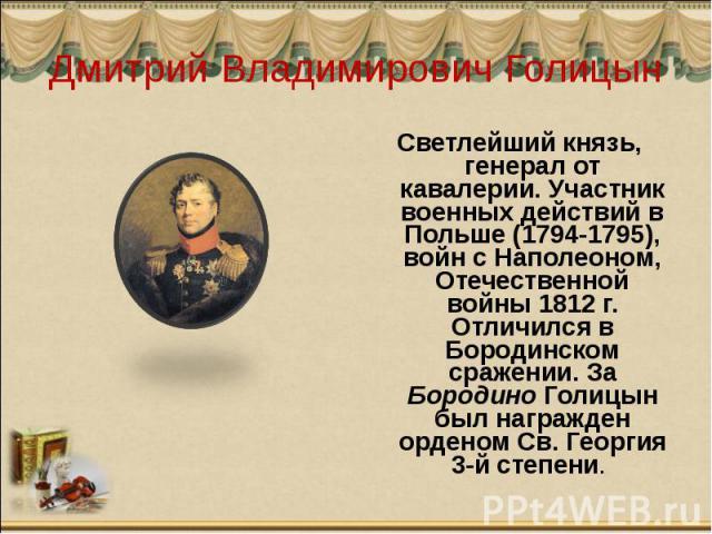Дмитрий Владимирович Голицын Светлейший князь, генерал от кавалерии. Участник военных действий в Польше (1794-1795), войн с Наполеоном, Отечественной войны 1812 г. Отличился в Бородинском сражении. За Бородино Голицын был награжден орденом Св. Георг…