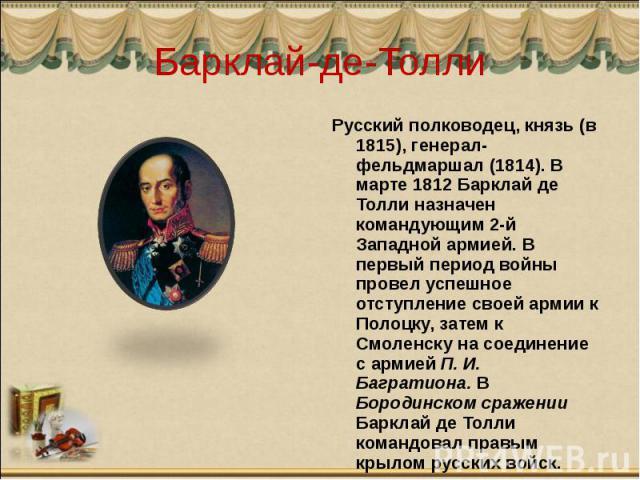 Барклай-де-Толли Русский полководец, князь (в 1815), генерал-фельдмаршал (1814). В марте 1812 Барклай де Толли назначен командующим 2-й Западной армией. В первый период войны провел успешное отступление своей армии к Полоцку, затем к Смоленску на со…
