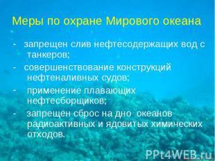 Меры по охране Мирового океана - запрещен слив нефтесодержащих вод с танкеров; -