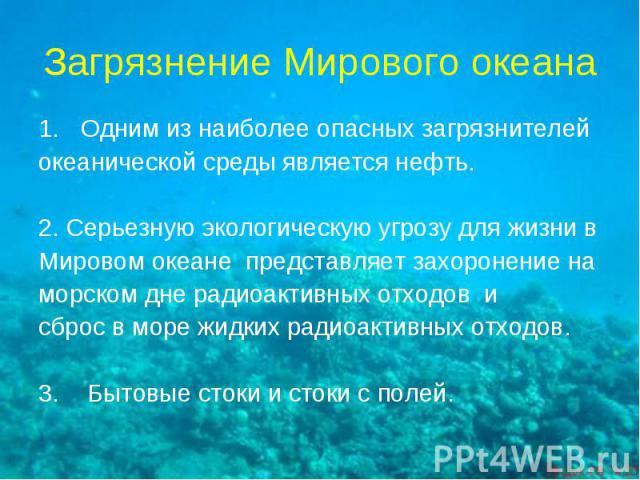 Загрязнение Мирового океана Одним из наиболее опасных загрязнителейокеанической среды является нефть. 2. Серьезную экологическую угрозу для жизни вМировом океане представляет захоронение наморском дне радиоактивных отходов исброс в море жидких радио…