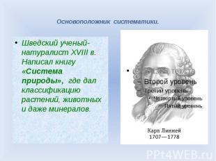 Основоположник систематики. Шведский ученый-натуралист XVIII в. Написал книгу «С