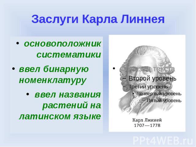 Заслуги Карла Линнеяосновоположник систематикиввел бинарную номенклатуруввел названия растений на латинском языке