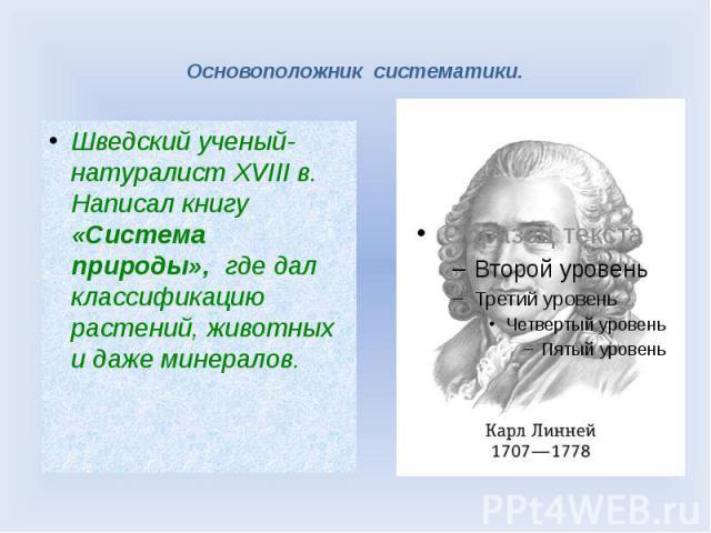 Основоположник систематики. Шведский ученый-натуралист XVIII в. Написал книгу «Система природы», где дал классификацию растений, животных и даже минералов.
