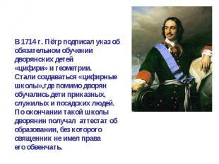 В 1714 г. Пётр подписал указ об обязательном обучении дворянских детей«цифири» и