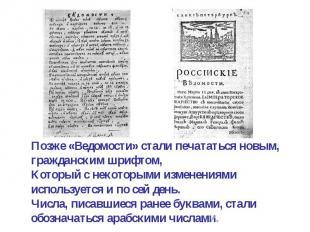 Позже «Ведомости» стали печататься новым, гражданским шрифтом,Который с некоторы