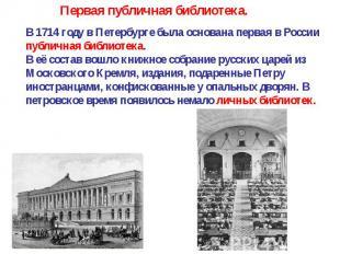 В 1714 году в Петербурге была основана первая в России публичная библиотека. В е