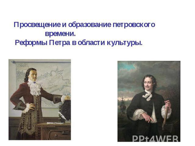 Просвещение и образование петровского времени. Реформы Петра в области культуры