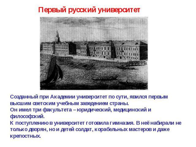 Первый русский университет Созданный при Академии университет по сути, явился первым высшим светским учебным заведением страны.Он имел три факультета – юридический, медицинский и философский.К поступлению в университет готовила гимназия. В неё набир…