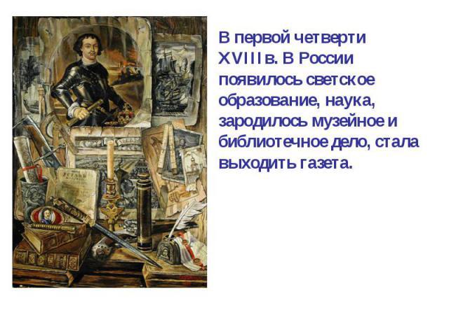 В первой четверти XVIIIв. В России появилось светскоеобразование, наука, зародилось музейное ибиблиотечное дело, стала выходить газета.
