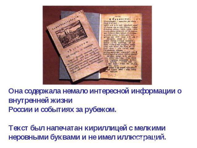 Она содержала немало интересной информации о внутренней жизниРоссии и событиях за рубежом.Текст был напечатан кириллицей с мелкими неровными буквами и не имел иллюстраций.