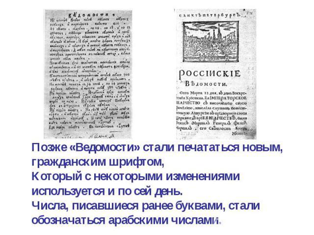 Позже «Ведомости» стали печататься новым, гражданским шрифтом,Который с некоторыми изменениями используется и по сей день. Числа, писавшиеся ранее буквами, стали обозначаться арабскими числами.