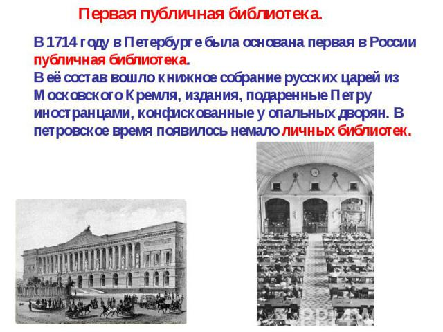 В 1714 году в Петербурге была основана первая в России публичная библиотека. В её состав вошло книжное собрание русских царей из Московского Кремля, издания, подаренные Петру иностранцами, конфискованные у опальных дворян. В петровское время появило…