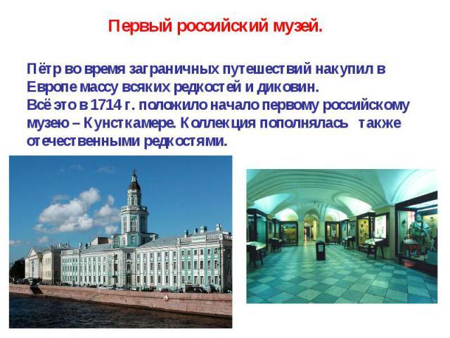 Пётр во время заграничных путешествий накупил в Европе массу всяких редкостей и диковин. Всё это в 1714 г. положило начало первому российскому музею – Кунсткамере. Коллекция пополнялась также отечественными редкостями.