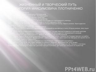 ЖИЗНЕННЫЙ И ТВОРЧЕСКИЙ ПУТЬГРИГОРИЯ МАКСИМОВИЧА ПЛОТНИЧЕНКО 1918г. - родился в г