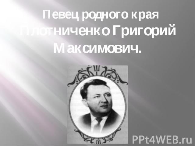 Певец родного края Плотниченко Григорий Максимович