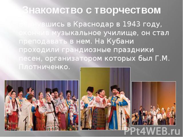 Знакомство с творчеством Вернувшись в Краснодар в 1943 году, окончив музыкальное училище, он стал преподавать в нем. На Кубани проходили грандиозные праздники песен, организатором которых был Г.М. Плотниченко.