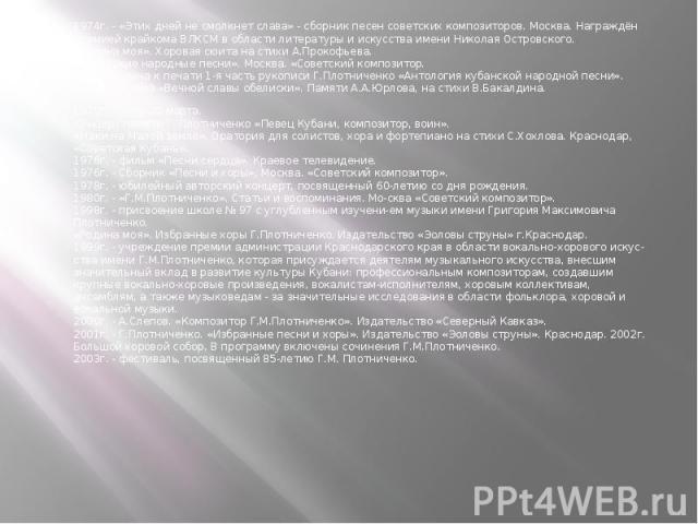 1974г. - «Этих дней не смолкнет слава» - сборник песен советских композиторов. Москва. Награждён премией крайкома ВЛКСМ в области литературы и искусства имени Николая Островского.«Родина моя». Хоровая сюита на стихи А.Прокофьева.«Кубанские народные …